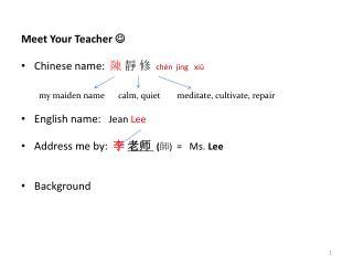 Meet Your Teacher   Chinese name: 陳  靜 修 chén  jìng   xiū English name:    Jean  Lee