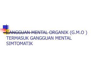 GANGGUAN MENTAL ORGANIK (G.M.O ) TERMASUK GANGGUAN MENTAL SIMTOMAT I K