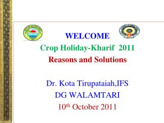 WELCOME Crop Holiday-Kharif  2011 Reasons and Solutions Dr. Kota Tirupataiah,IFS DG WALAMTARI
