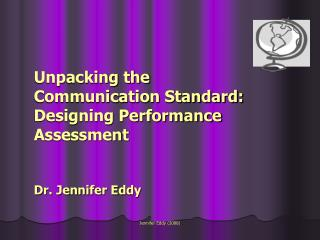 Unpacking the Communication Standard: Designing Performance Assessment Dr. Jennifer Eddy