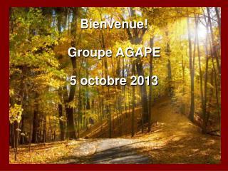 Bienvenue! Groupe AGAPE 5 octobre 2013