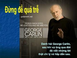 Danh hài George Carlin, sau khi vợ ông qua đời đã viết những lời thật chí lý và hấp dẫn sau.