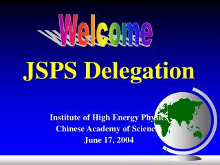 JSPS Delegation Institute of High Energy Physics Chinese Academy of Sciences June 17, 2004
