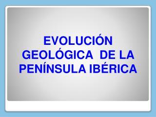 EVOLUCIÓN GEOLÓGICA  DE LA PENÍNSULA IBÉRICA