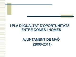 I PLA D'IGUALTAT D'OPORTUNITATS ENTRE DONES I HOMES AJUNTAMENT DE MAÓ    (2008-2011)