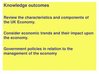 Knowledge outcomes Review the characteristics and components of the UK Economy.
