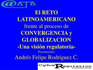 El RETO LATINOAMERICANO  frente al proceso de CONVERGENCIA y GLOBALIZACION -Una visi n regulatoria- Presentaci n: Andr s