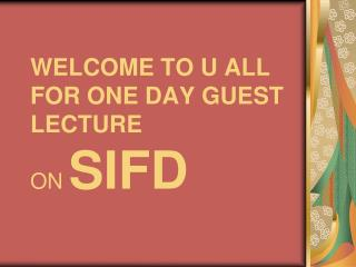 WELCOME TO U ALL FOR ONE DAY GUEST LECTURE ON  SIFD