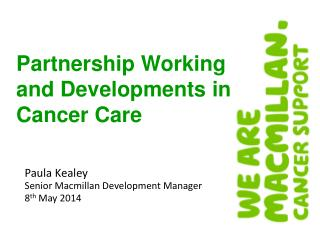 Paula Kealey Senior Macmillan Development Manager 8 th  May 2014