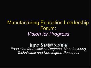 Manufacturing Education Leadership Forum: Vision for Progress June 26-27, 2008