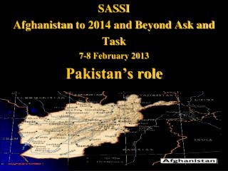 SASSI Afghanistan  to 2014 and Beyond Ask and Task 7-8 February 2013 Pakistan�s role