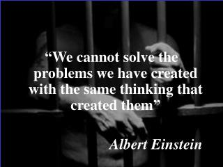 """We cannot solve the problems we have created with the same thinking that created them"""