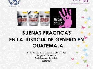 BUENAS PRACTICAS EN LA JUSTICIA  DE GENERO EN GUATEMALA Licda. Thelma Esperanza Aldana Hern�ndez
