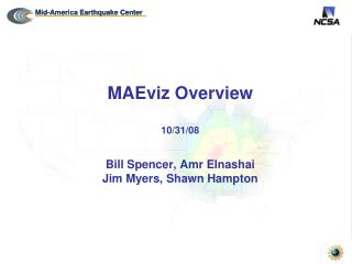 MAEviz Overview 10/31/08 Bill Spencer, Amr Elnashai Jim Myers, Shawn Hampton