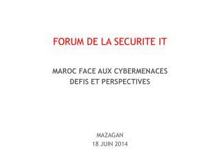 FORUM DE LA SECURITE IT MAROC FACE AUX CYBERMENACES DEFIS ET PERSPECTIVES MAZAGAN 18 JUIN 2014