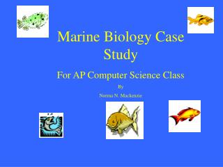Marine Biology Case Study For AP Computer Science Class By  Norma N. Mackenzie