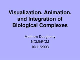 Visualization, Animation, and Integration of Biological Complexes
