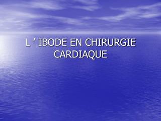 L' IBODE EN CHIRURGIE CARDIAQUE