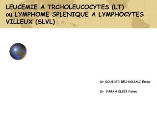 LEUCEMIE A TRCHOLEUCOCYTES LT  ou LYMPHOME SPLENIQUE A LYMPHOCYTES VILLEUX SLVL                Dr GOUIDER BELHADJALI Emn