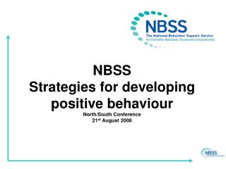 NBSS Strategies for developing positive behaviour North/South Conference 21 st  August 2008