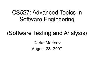CS527: Advanced Topics in Software Engineering (Software Testing and Analysis)