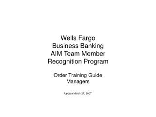 Wells Fargo  Business Banking  AIM Team Member Recognition Program Order Training Guide Managers
