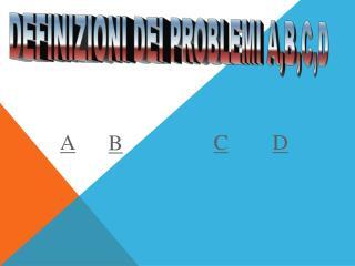 DEFINIZIONI DEI PROBLEMI A,B,C,D