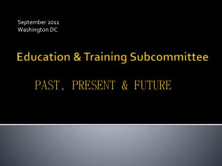 Education & Training  Subcommittee  PAST, PRESENT & FUTURE