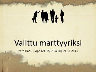 Valittu marttyyriksi Petri Harju | Apt. 6:1-15, 7:54-60| 24.11.2013