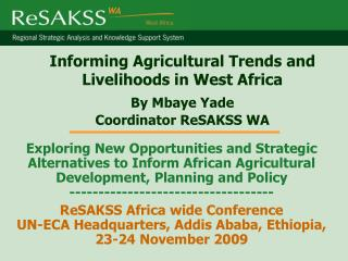 Informing Agricultural Trends and Livelihoods in West Africa By Mbaye Yade Coordinator ReSAKSS WA