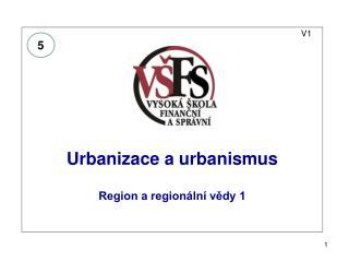 V1 Urbanizace a urbanismus  Region a regionální vědy 1