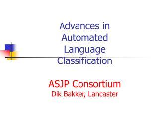 A dvances in Automated Language Classification ASJP Consortium Dik Bakke r, Lancaster