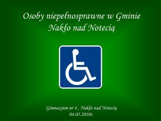 Osoby niepełnosprawne w Gminie Nakło nad Notecią Gimnazjum nr 4 , Nakło nad Notecią  04.05.2010r.