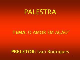 """PALESTRA  TEMA:  O AMOR EM AÇÃO"""" PRELETOR:  Ivan Rodrigues"""