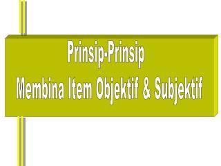 Prinsip-Prinsip   Membina Item Objektif & Subjektif