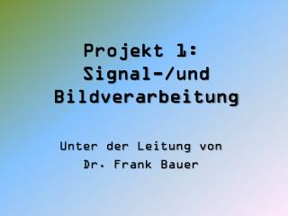 Projekt 1:  Signal-/und Bildverarbeitung Unter der Leitung von  Dr. Frank Bauer