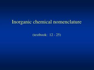 Inorganic chemical nomenclature (textbook:  12 - 25)