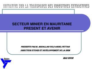 PRESENTE PAR M. ABDALLAH OULD ABDEL FETTAH DIRECTEUR ETUDES ET DEVELOPPEMENT DE LA SNIM  MAI 2006