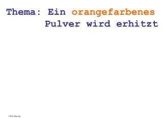Thema: Ein  orangefarbenes      Pulver wird erhitzt