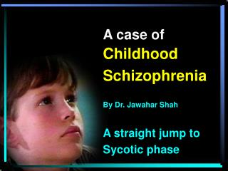 A case of Childhood  Schizophrenia  By Dr. Jawahar Shah  A straight jump to  Sycotic phase