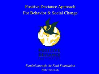Positive Deviance Approach For Behavior  Social Change          Funded through the Ford Foundation Tufts University