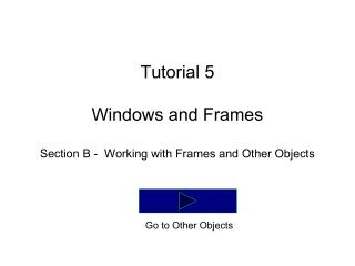Tutorial 5 Windows and Frames Section B -  Working with Frames and Other Objects