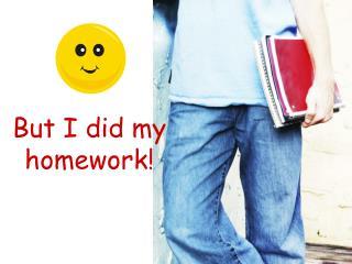But I did my homework!