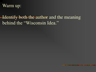 "Warm up: Identify both the author and the meaning behind the ""Wisconsin Idea."""