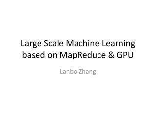 Large Scale Machine Learning based on  MapReduce  & GPU
