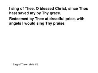 I sing of Thee, O blessed Christ, since Thou hast saved my by Thy grace.