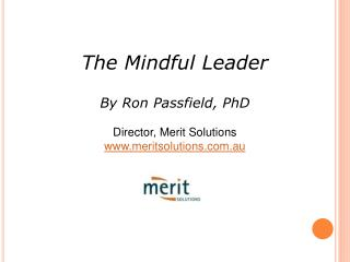 The Mindful Leader By Ron Passfield, PhD Director, Merit Solutions meritsolutions.au