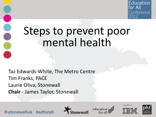 Steps  to prevent poor mental  health Taz Edwards-White,  The Metro Centre Tim  Franks,  PACE