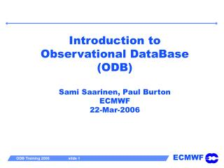 Introduction to  Observational DataBase (ODB)  Sami Saarinen, Paul Burton ECMWF 22-Mar-2006