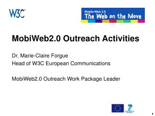 MobiWeb2.0 Outreach Activities Dr. Marie-Claire Forgue  Head of W3C European Communications